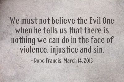 A statement of social justice: We must not believe the evil one when he tells us there is nothing we can do in the face of violence.